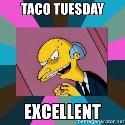 Mr. Burns - Taco Tuesday  Excellent
