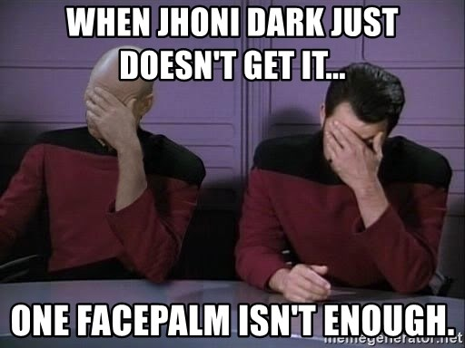 Picard-Riker Tag team - When Jhoni Dark just doesn't get it... one facepalm isn't enough.