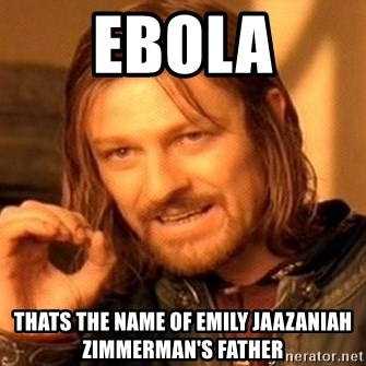 One Does Not Simply - ebola thats the name of Emily Jaazaniah Zimmerman's father