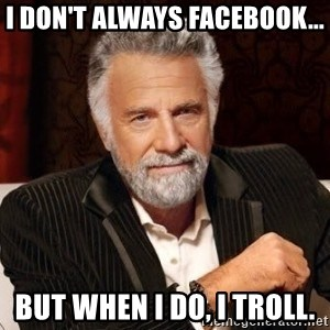 I dont always warn people before they catch a beat down - I don't always FaceBook... but when I do, I troll.