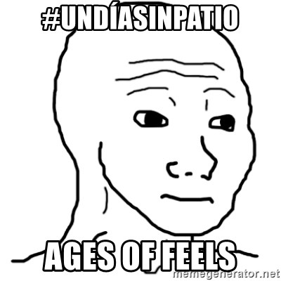 That Feel Guy - #UNDÍASINPATIO AGES OF FEELS