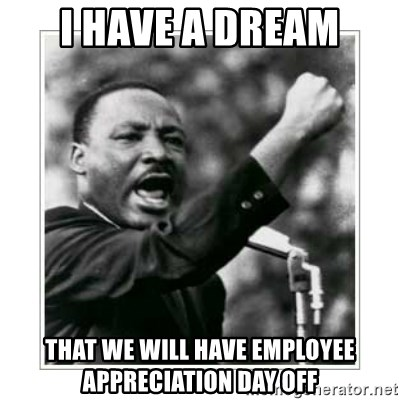 55185446 i have a dream that we will have employee appreciation day off i