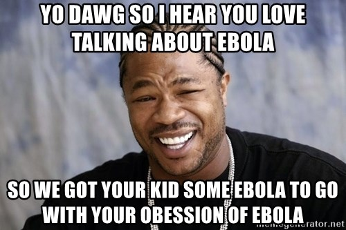 Yo Dawg You let Facebook pimp your phone - Yo dawg so I hear you love talking about ebola So we got your kid some ebola to go with your obession of ebola