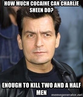 charlie sheen - How much cocaine can Charlie Sheen do? Enough to kill two and a half men