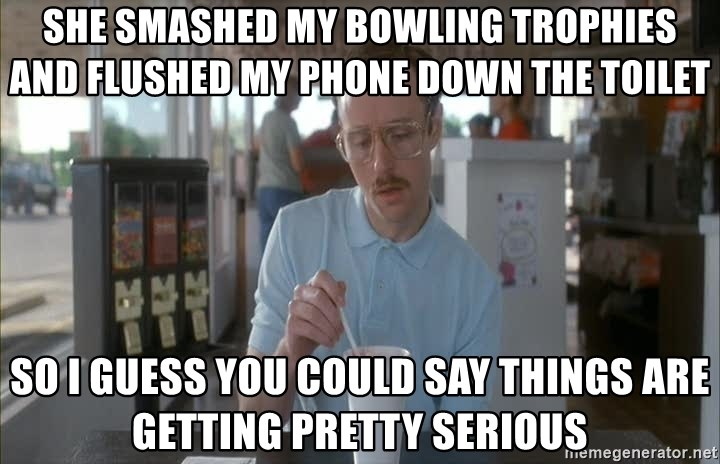 so i guess you could say things are getting pretty serious - she smashed my bowling trophies and flushed my phone down the toilet so i guess you could say things are getting pretty serious