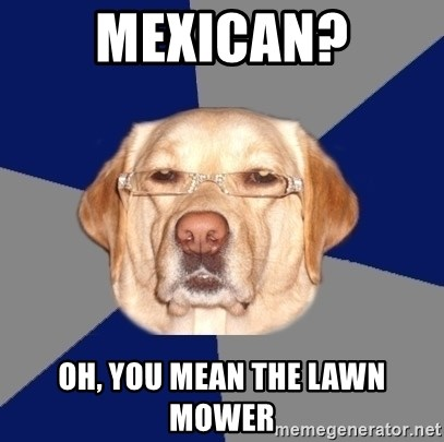 Racist Dawg - mexican? oh, you mean the lawn mower