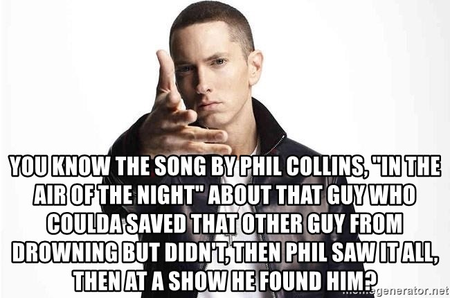 """eminem exclusive - You know the song by Phil Collins, """"In the Air of the Night"""" about that guy who coulda saved that other guy from drowning but didn't, then Phil saw it all, then at a show he found him?"""