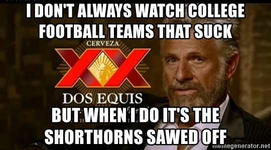 Dos Equis Man - I DON'T ALWAYS WATCH COLLEGE FOOTBALL TEAMS THAT SUCK BUT WHEN I DO IT'S THE SHORTHORNS SAWED OFF