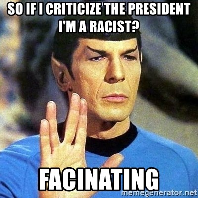 Spock - so if I criticize the president I'm a racist? facinating