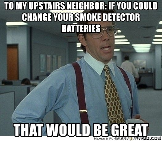 To My Upstairs Neighbor If You Could Change Your Smoke Detector Batteries That Would Be Great That Would Be Great Meme Generator