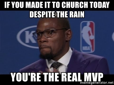 if you made it to church today despite the rain youre the real mvp if you made it to church today despite the rain you're the real