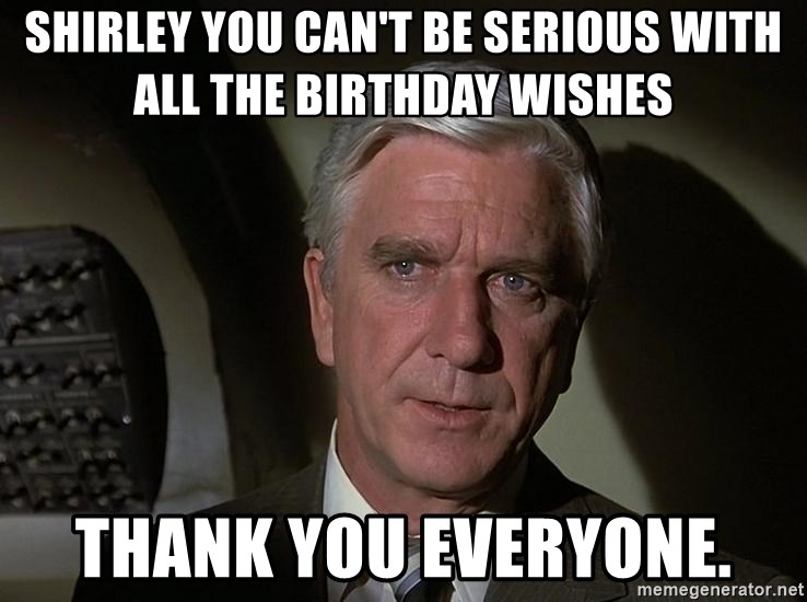 Leslie Nielsen Shirley - Shirley you can't be serious with all the birthday wishes Thank you everyone.