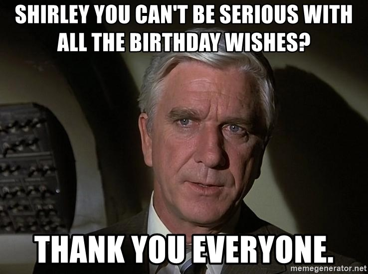 Leslie Nielsen Shirley - Shirley you can't be serious with all the birthday wishes? Thank you everyone.