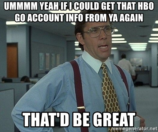 Ummmm yeah if I could get that hbo go account info from ya