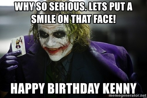 joker - Why so serious. Lets put a smile on that face!  Happy Birthday Kenny