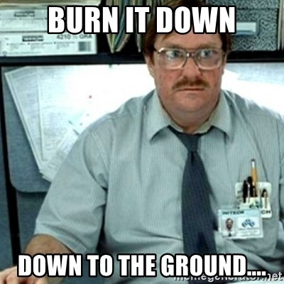 55270406 burn it down down to the ground milton office space meme,Down Down Meme