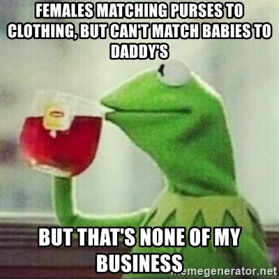 But thats none of my business tho - Females matching purses to clothing, but can't match babies to daddy's  But that's none of my business