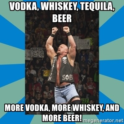 55289128 vodka, whiskey, tequila, beer more vodka, more whiskey, and more