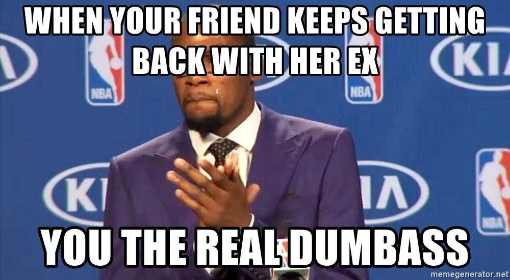 KD you the real mvp f - When your friend keeps getting back with her ex You the real dumbass