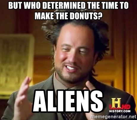 but who determined the time to make the donuts aliens but who determined the time to make the donuts? aliens ancient
