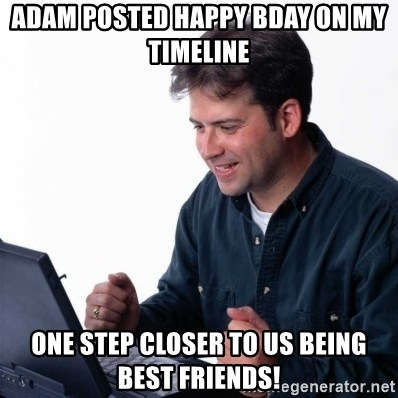 Net Noob - Adam Posted Happy Bday on my timeline one step closer to us being best friends!