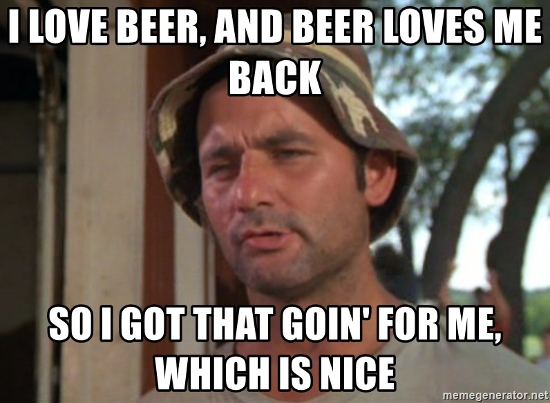So I got that going on for me, which is nice - i love beer, and beer loves me back So I Got That Goin' For Me, Which is Nice