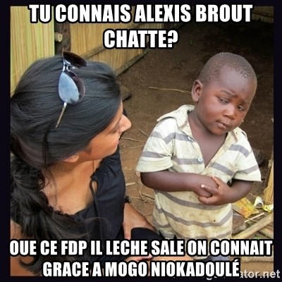 Skeptical third-world kid - TU CONNAIS ALEXIS BROUT CHATTE? oue ce fdp il leche sale on connait grace a mogo niokadoulé