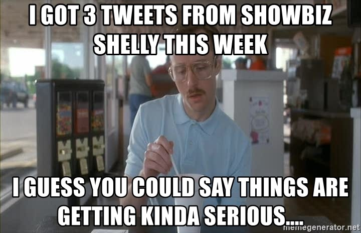 Serious Kip - I got 3 tweets from Showbiz Shelly this week I Guess you could say things are getting kinda serious....