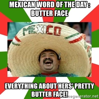 Sombrero Mexican - mexican word of the day : butter face Everything about hers' pretty butter face!