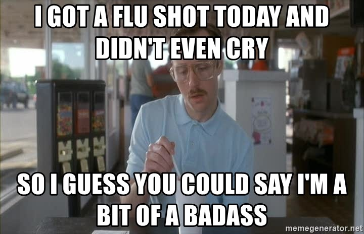 so i guess you could say things are getting pretty serious - I got a flu shot today and didn't even cry So I guess you could say I'm a bit of a badass