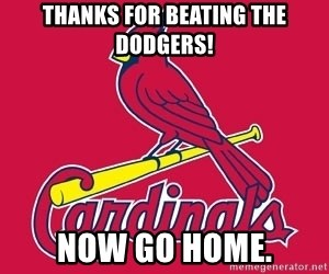 st. louis Cardinals - Thanks for beating the Dodgers! NOW GO HOME.