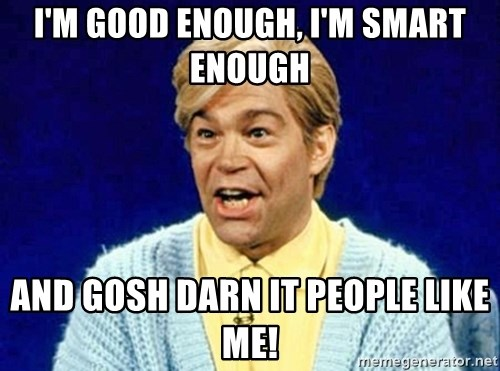 Stuart Smalley - I'm good enough, I'm smart enough and gosh darn it people like me!