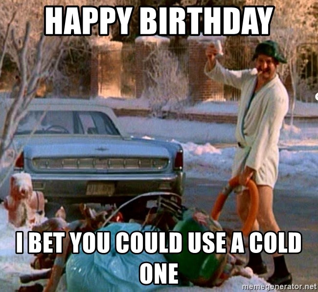 Cousin Eddie - Happy Birthday  I bet you could use a cold one