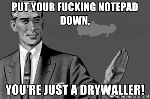 put your fucking notepad down youre just a drywaller put your fucking notepad down, you're just a drywaller
