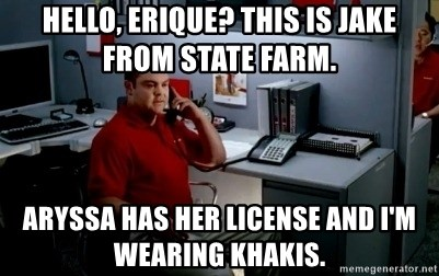 Jake From State Farm - Hello, Erique? This is Jake from State Farm. Aryssa has her license and I'm wearing Khakis.