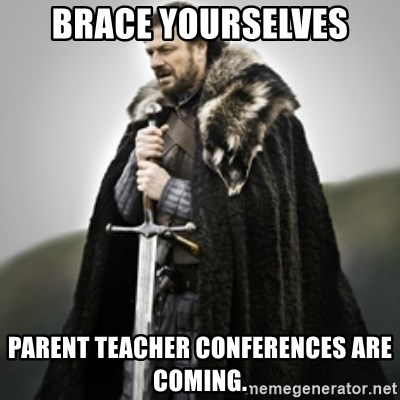 Brace yourselves. - Brace yourselves parent teacher conferences are coming.