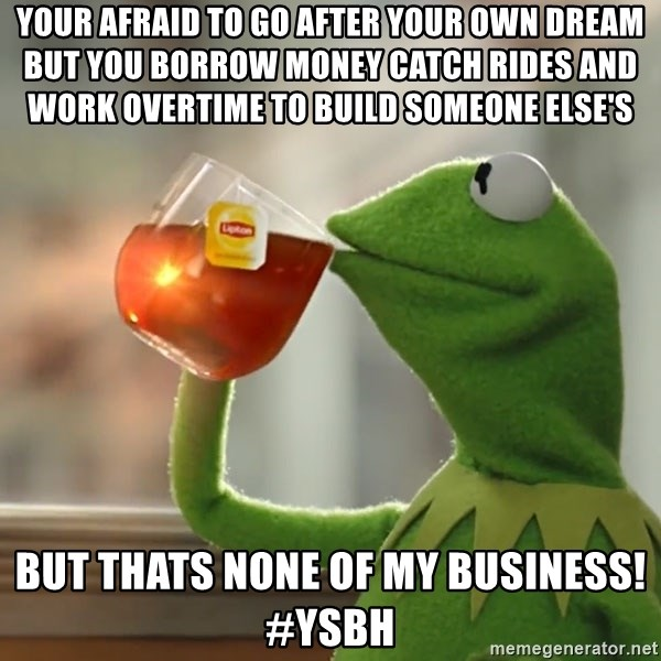 YOUR AFRAID TO GO AFTER YOUR OWN DREAM BUT YOU BORROW MONEY