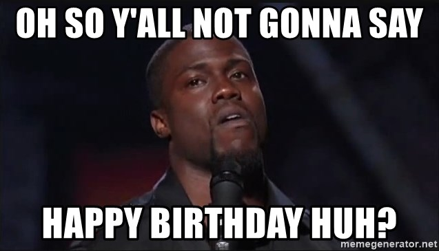 Kevin Hart Face - Oh so y'all not gonna say Happy Birthday huh?