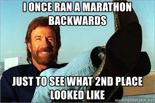 Chuck Norris  - I once ran a marathon backwards  just to see what 2nd place looked like