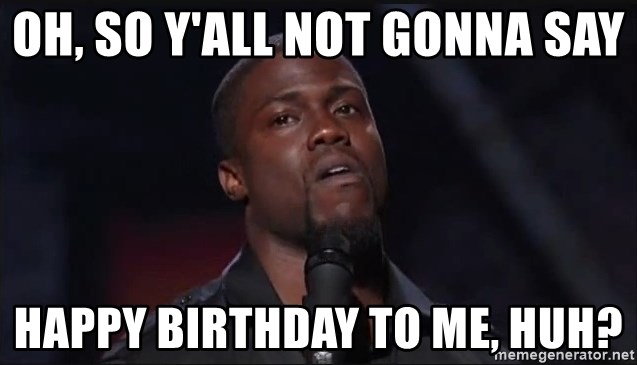 Kevin Hart Face - oh, so y'all not gonna say Happy Birthday to me, huh?