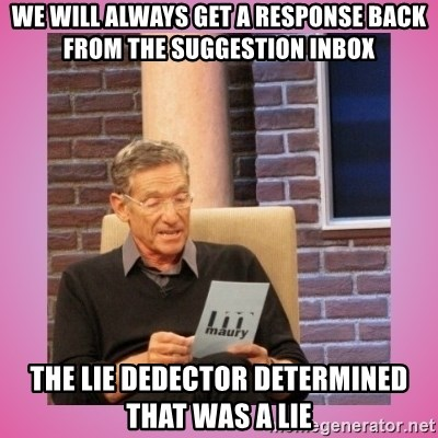 MAURY PV - We will always get a response back from the suggestion inbox The lie dedector determined that was a lie