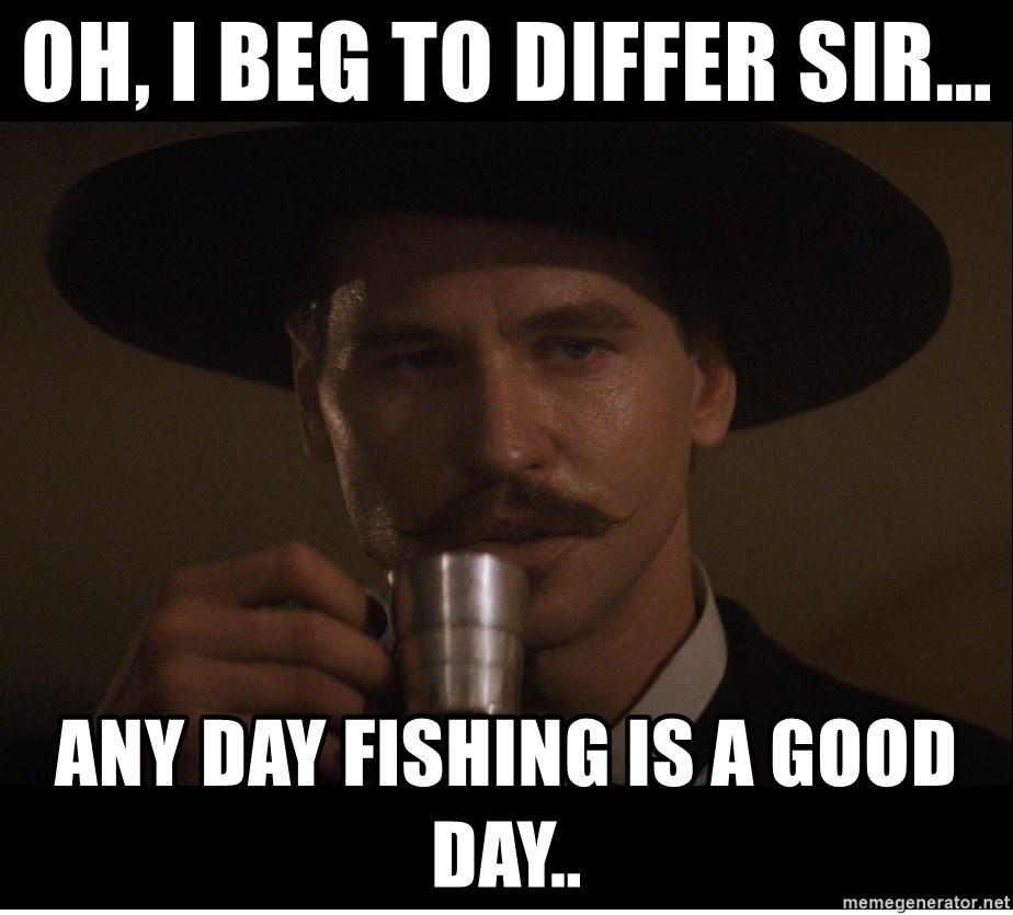 Oh I Beg To Differ Sir Any Day Fishing Is A Good Day Doc Holiday Rumor Meme Generator