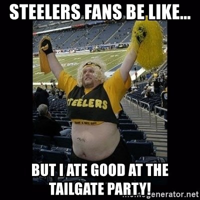 Dumb Steelers Fan - Steelers fans be like... but I ate good at the tailgate party!