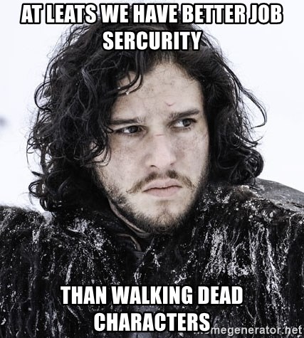 John Snow Game of Thrones  - At leats we have better job sercurity than Walking Dead characters
