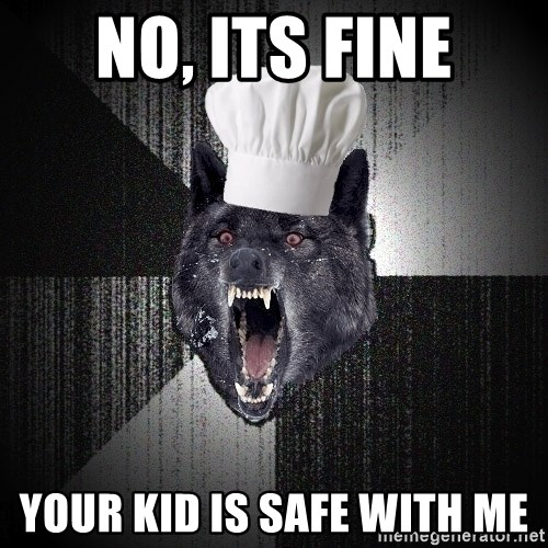 Insanity Wolf - no, its fine your kid is safe with me
