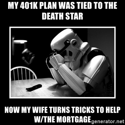 Sad Trooper - my 401k plan was tied to the Death Star now my wife turns tricks to help w/the mortgage
