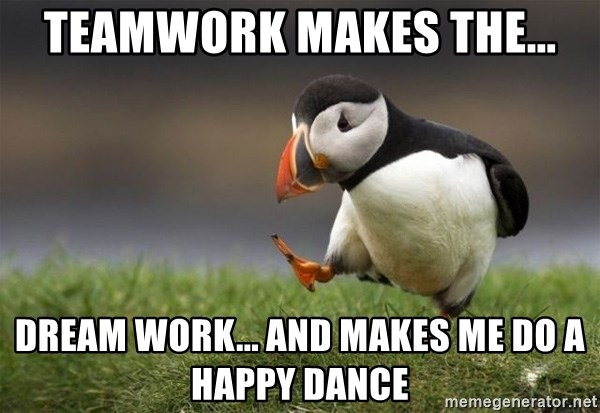 Unpopular Opinion Puffin - Teamwork makes the... dream work... and makes me do a happy dance