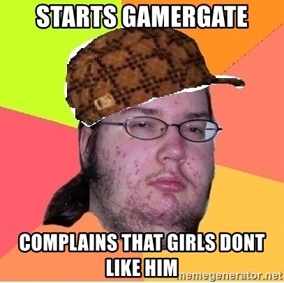 Scumbag nerd - Starts gamergate complains that girls dont like him