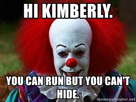 Pennywise the Clown - hi Kimberly.  you can run but you can't hide.