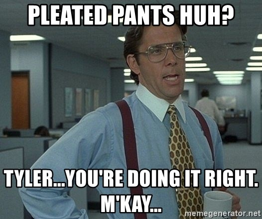 55501587 pleated pants huh? tyler you're doing it right m'kay bill